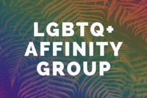"Decorative image showing a fern with words overlaid: ""LGBTQ+ Affinity Group"""