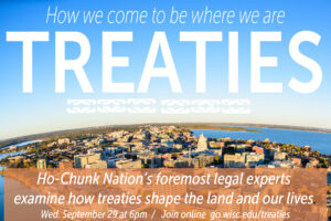 """A poster featuring an aerial photograph of the Madison isthmus with words overlaid reading """"How we come to be where we are: Treaties. Ho-Chunk Nations foremost legal experts examine how treaties shape the land and our lives. Wednesday, Sept. 29, at 6 p.m. Join online go.wisc.edu/treaties."""""""