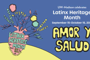 """A hand-drawn poster with a vase with flowers and """"Latinx Heritage Month"""" written on it in bubble letters. To the right it says """"UW–Madison celebrates Latinx Heritage Month, Sept. 15 to Oct. 15, 2021, Amor y Salud."""""""